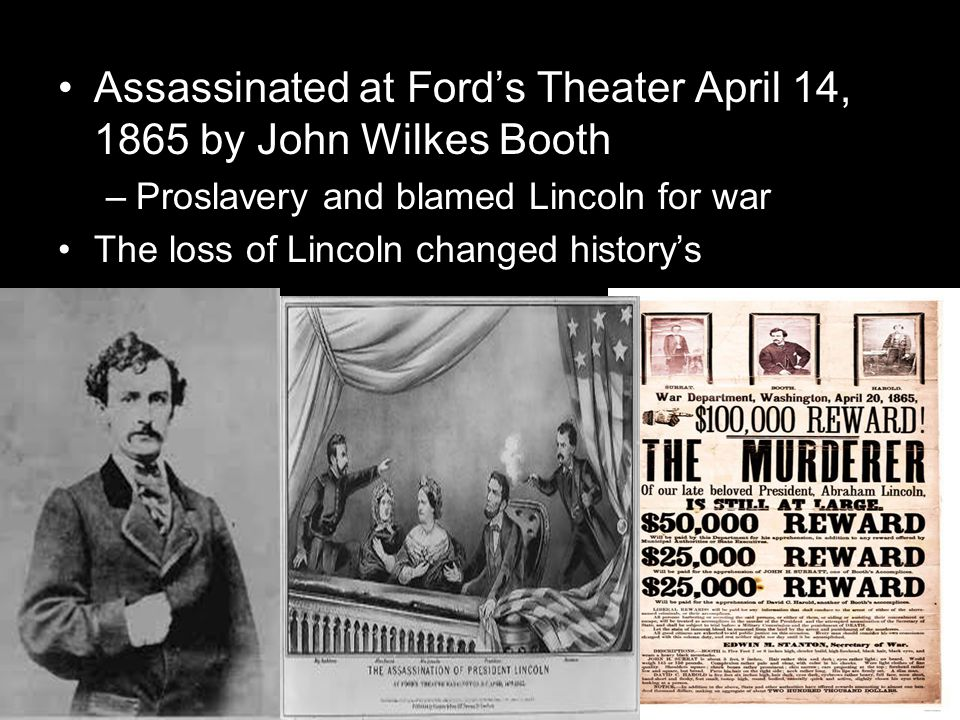 Lincolns Assassination Assassinated at Fords Theater April 14, 1865 by John Wilkes Booth –Proslavery and blamed Lincoln for war The loss of Lincoln changed historys course