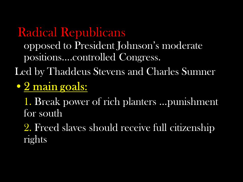 Congressional Opposition Radical Republicans – Republicans opposed to President Johnsons moderate positions….controlled Congress.