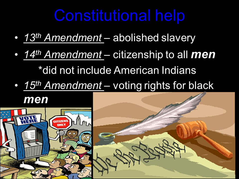 Constitutional help 13 th Amendment – abolished slavery 14 th Amendment – citizenship to all men *did not include American Indians 15 th Amendment – voting rights for black men