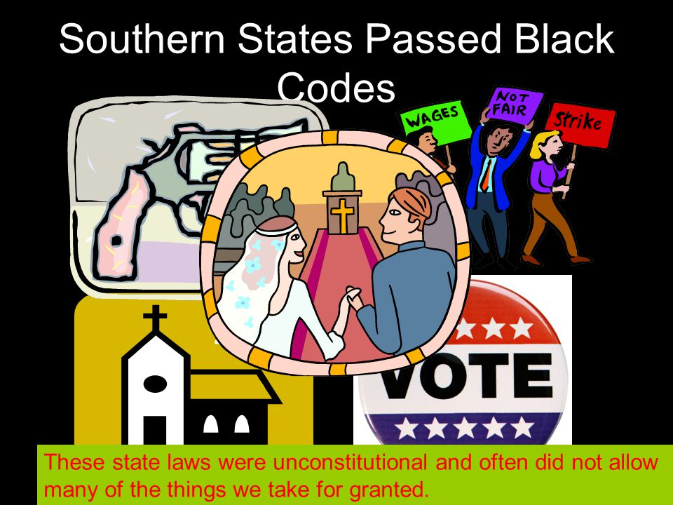 Southern States Passed Black Codes These state laws were unconstitutional and often did not allow many of the things we take for granted.
