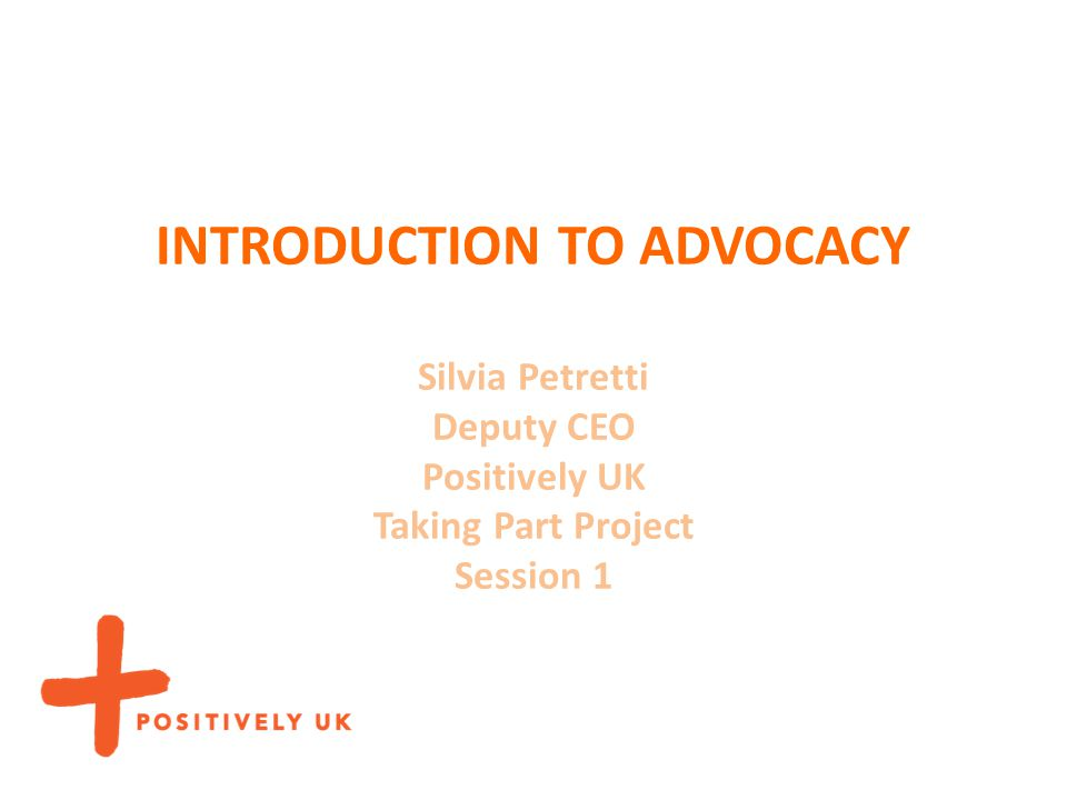 INTRODUCTION TO ADVOCACY Silvia Petretti Deputy CEO Positively UK Taking Part Project Session 1