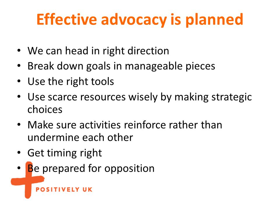 Effective advocacy is planned We can head in right direction Break down goals in manageable pieces Use the right tools Use scarce resources wisely by making strategic choices Make sure activities reinforce rather than undermine each other Get timing right Be prepared for opposition