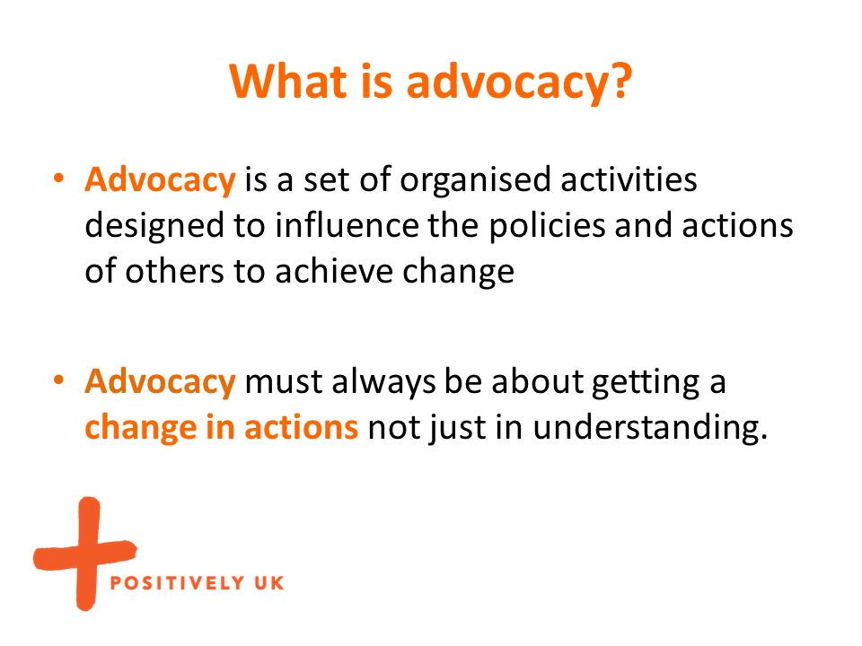 What is advocacy? Advocacy is a set of organised activities designed to influence the policies and actions of others to achieve change Advocacy must a