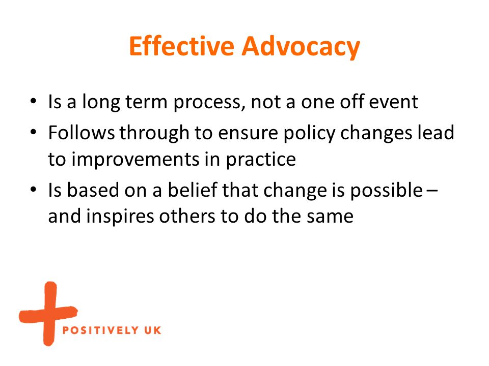 Effective Advocacy Is a long term process, not a one off event Follows through to ensure policy changes lead to improvements in practice Is based on a