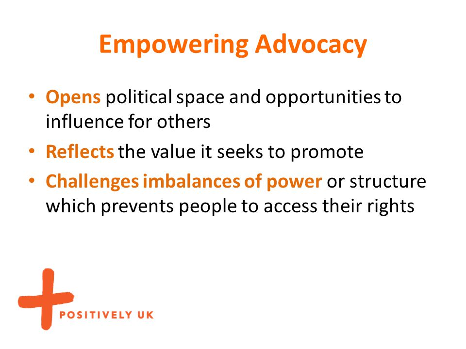 Empowering Advocacy Opens political space and opportunities to influence for others Reflects the value it seeks to promote Challenges imbalances of po