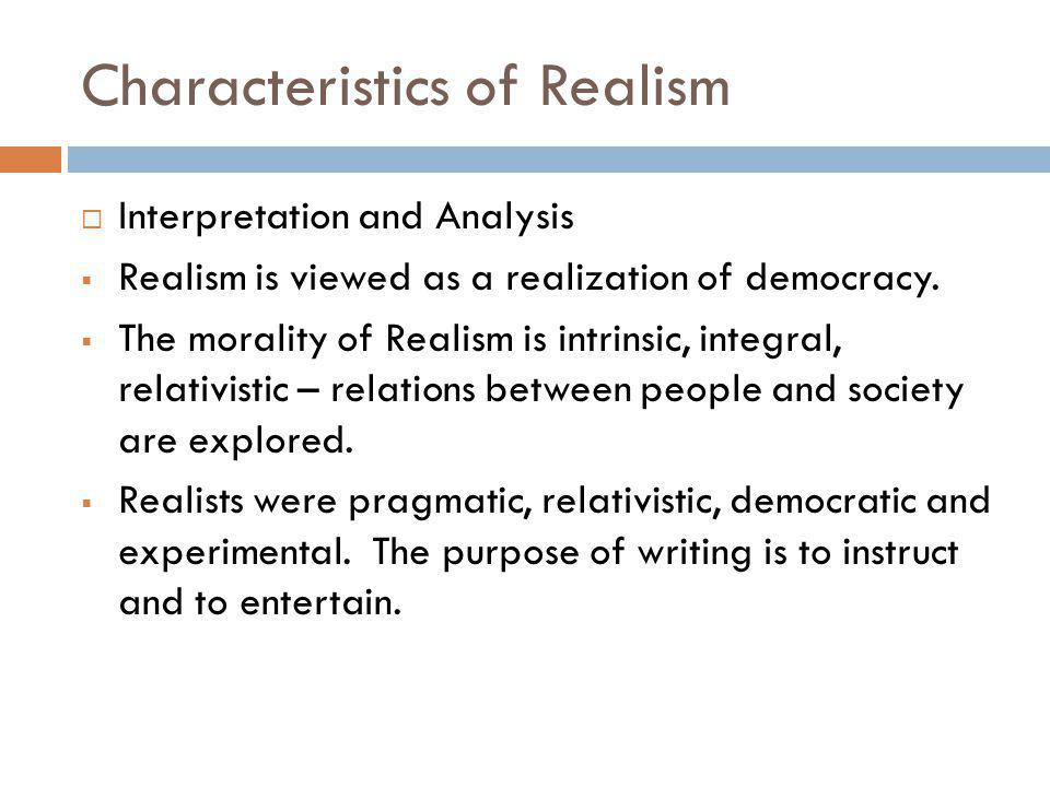 Characteristics of Realism Interpretation and Analysis Realism is viewed as a realization of democracy. The morality of Realism is intrinsic, integral