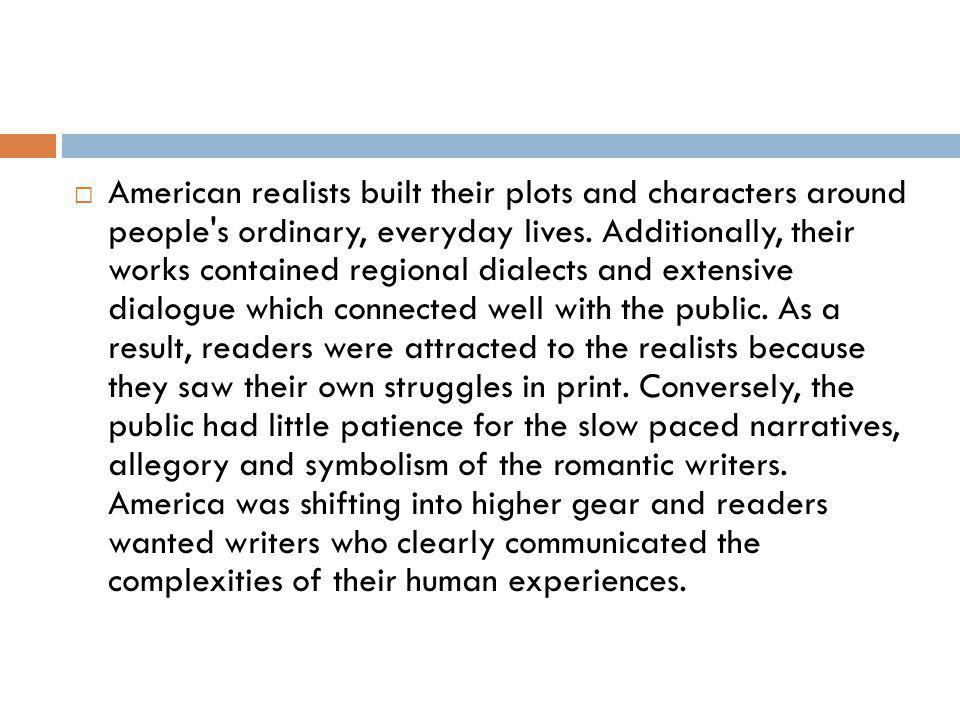 American realists built their plots and characters around people's ordinary, everyday lives. Additionally, their works contained regional dialects and