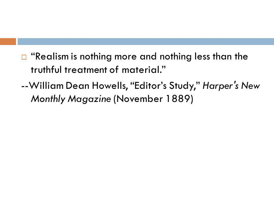 Realism is nothing more and nothing less than the truthful treatment of material. --William Dean Howells, Editors Study, Harper's New Monthly Magazine