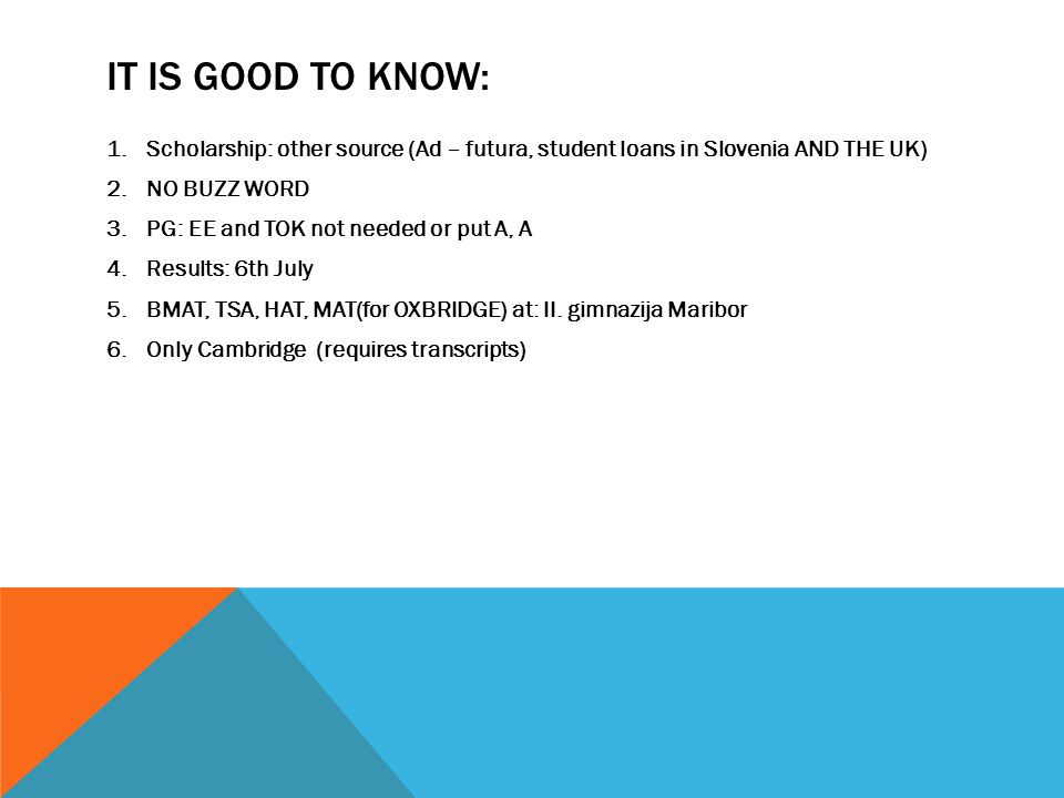 IT IS GOOD TO KNOW: 1.Scholarship: other source (Ad – futura, student loans in Slovenia AND THE UK) 2.NO BUZZ WORD 3.PG: EE and TOK not needed or put A, A 4.Results: 6th July 5.BMAT, TSA, HAT, MAT(for OXBRIDGE) at: II.