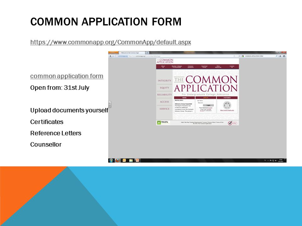 COMMON APPLICATION FORM https://www.commonapp.org/CommonApp/default.aspx common application form Open from: 31st July Upload documents yourself Certificates Reference Letters Counsellor