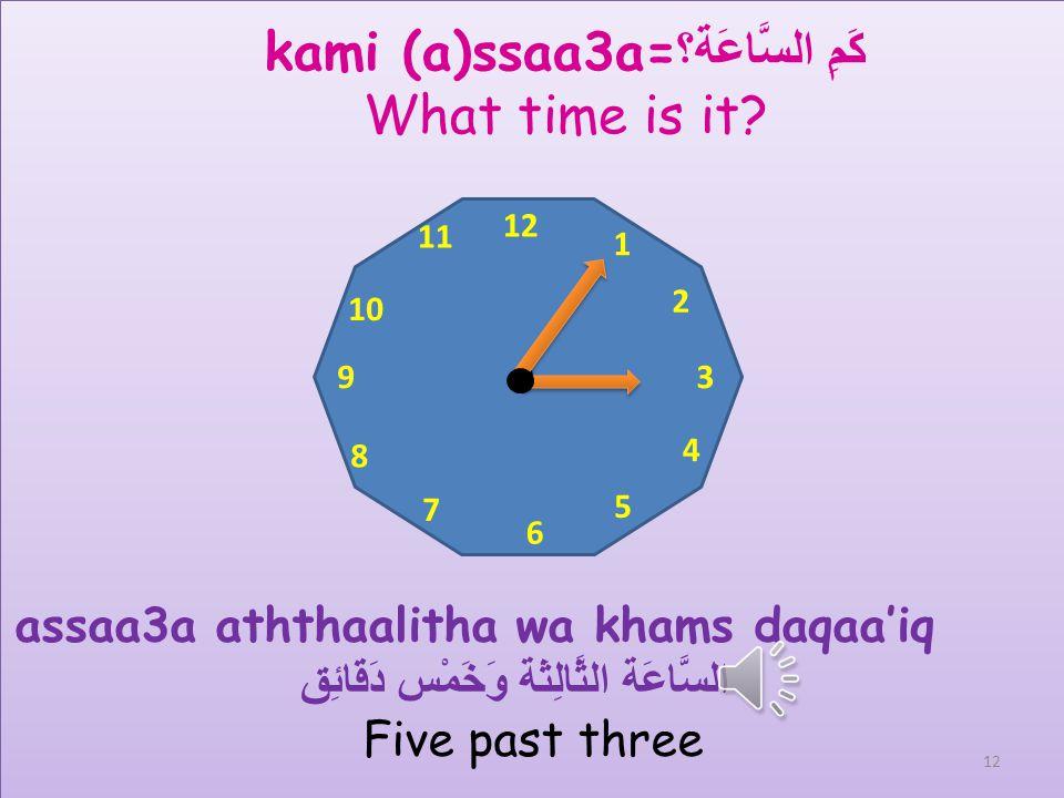 12 1 2 3 4 5 6 7 8 9 10 11 kami (a)ssaa3a= كَمِ السَّاعَة؟ What time is it? Assaa3a aththaalitha = السَّاعَة الثَّالِثَة 3 oclock 11