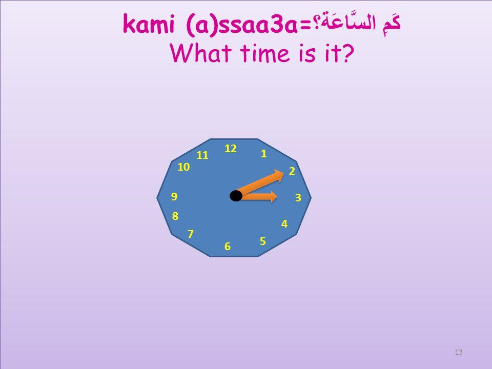 12 1 2 3 4 5 6 7 8 9 10 11 kami (a)ssaa3a= كَمِ السَّاعَة؟ What time is it? assaa3a aththaalitha wa khams daqaaiq السَّاعَة الثَّالِثَة وَخَمْس دَقَائ