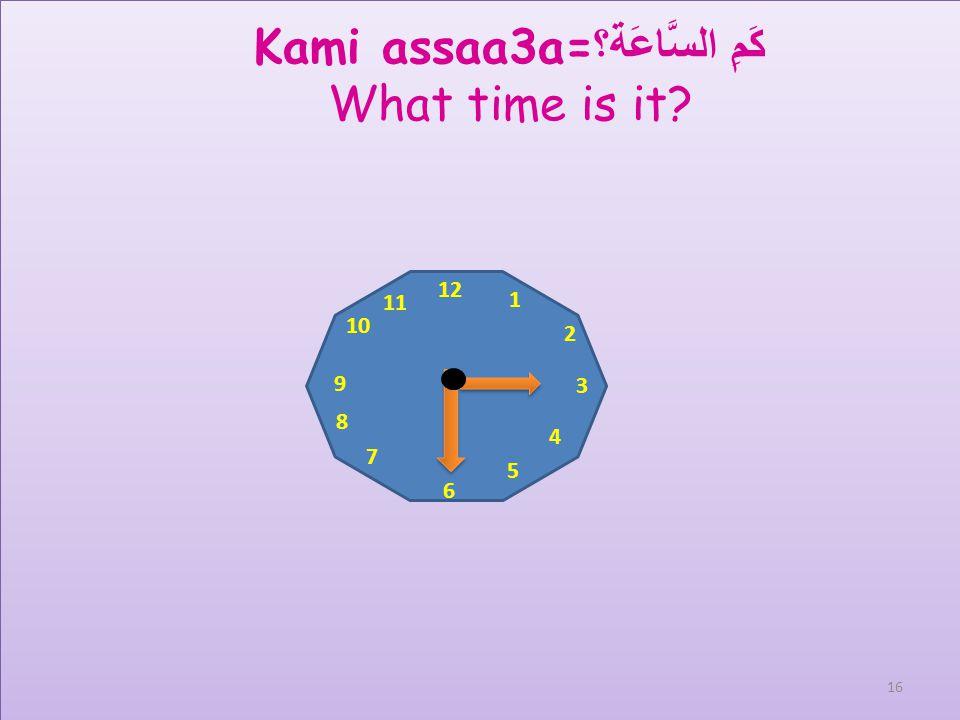12 1 2 3 4 5 6 7 8 9 10 11 Kami assaa3a= كَمِ السَّاعَة؟ What time is it? 15