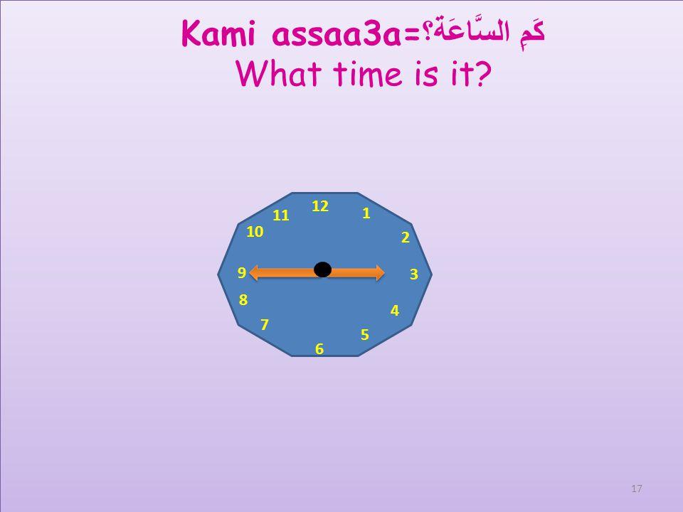 12 1 2 3 4 5 6 7 8 9 10 11 Kami assaa3a= كَمِ السَّاعَة؟ What time is it? 16