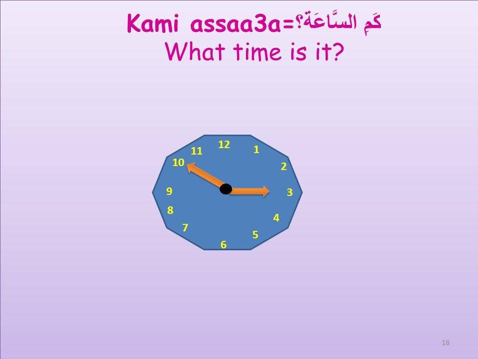 12 1 2 3 4 5 6 7 8 9 10 11 Kami assaa3a= كَمِ السَّاعَة؟ What time is it? 17