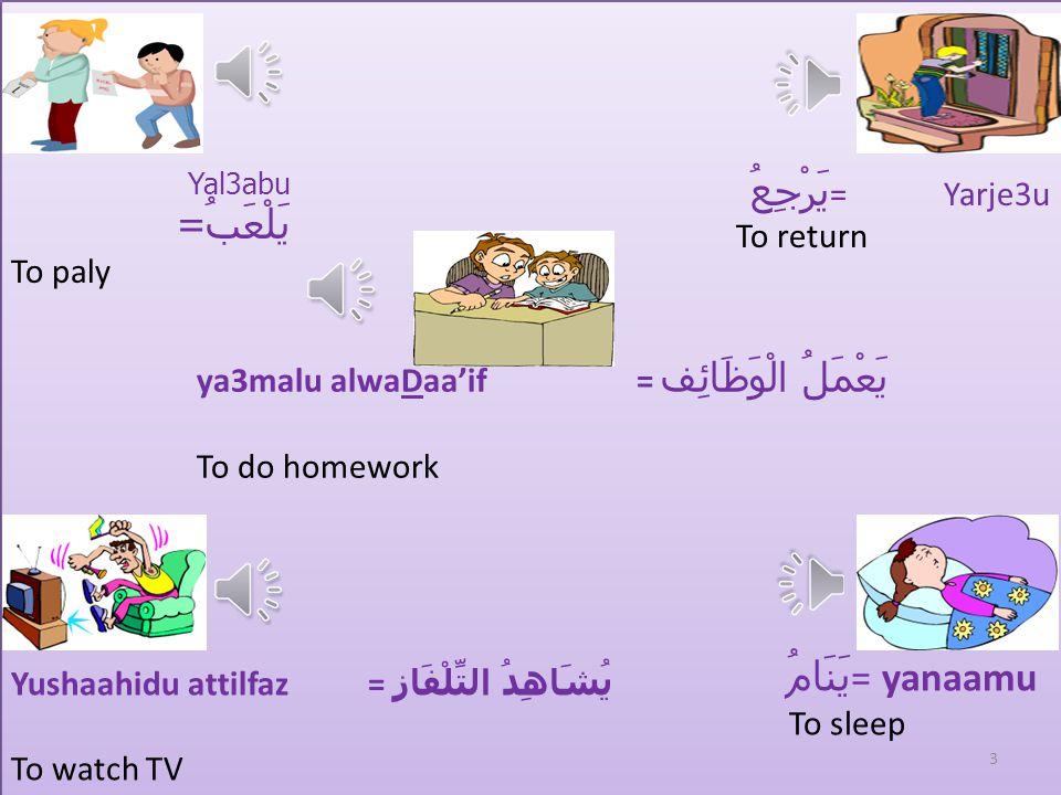 Daily routine = ala3maal alyawmiyya = الأعْمَال الْيَوْمِيَّة يَنهضُ = yanhadu To wake up يَلْبسُ = yalbasu To wear يَأْكُلُ = yakulu To eat يَذْهَبُ