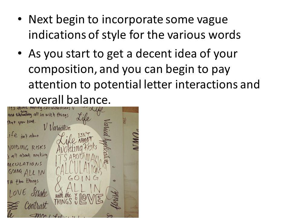 Next begin to incorporate some vague indications of style for the various words As you start to get a decent idea of your composition, and you can beg