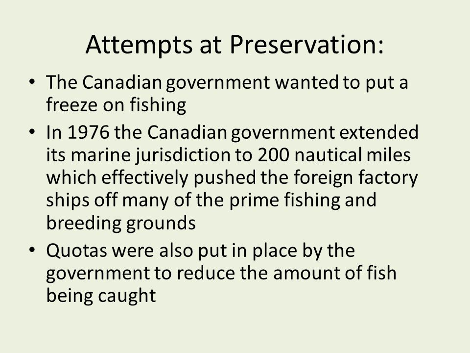 Attempts at Preservation: The Canadian government wanted to put a freeze on fishing In 1976 the Canadian government extended its marine jurisdiction t