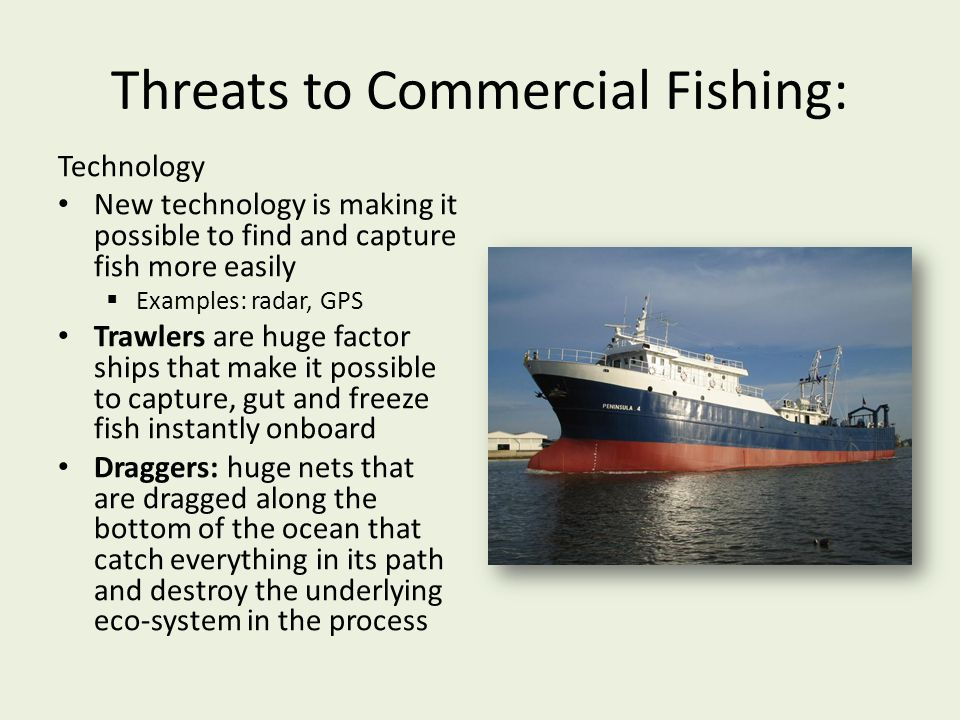 Threats to Commercial Fishing: Technology New technology is making it possible to find and capture fish more easily Examples: radar, GPS Trawlers are