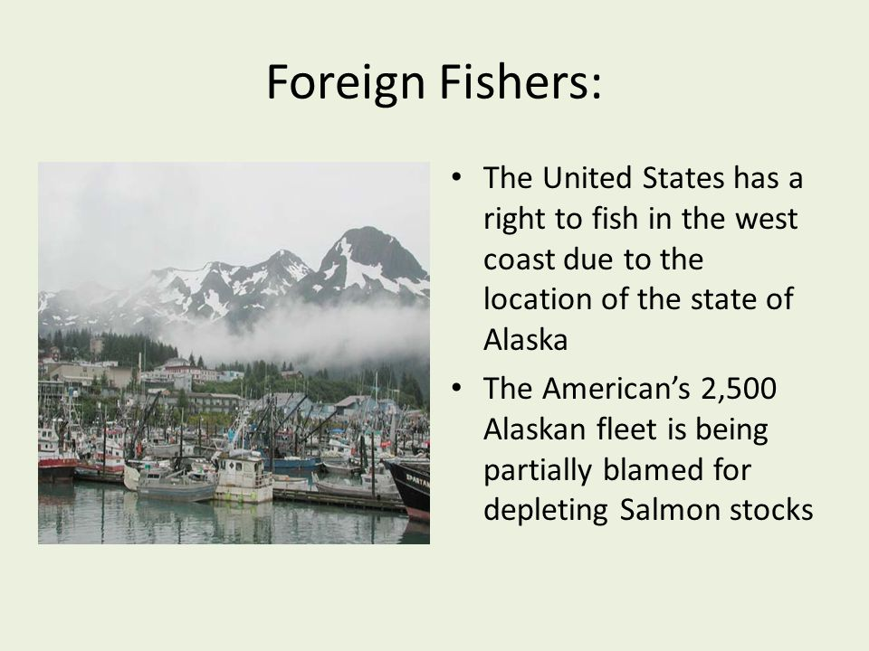 Foreign Fishers: The United States has a right to fish in the west coast due to the location of the state of Alaska The Americans 2,500 Alaskan fleet