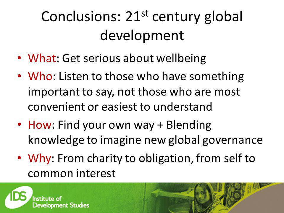 Conclusions: 21 st century global development What: Get serious about wellbeing Who: Listen to those who have something important to say, not those who are most convenient or easiest to understand How: Find your own way + Blending knowledge to imagine new global governance Why: From charity to obligation, from self to common interest
