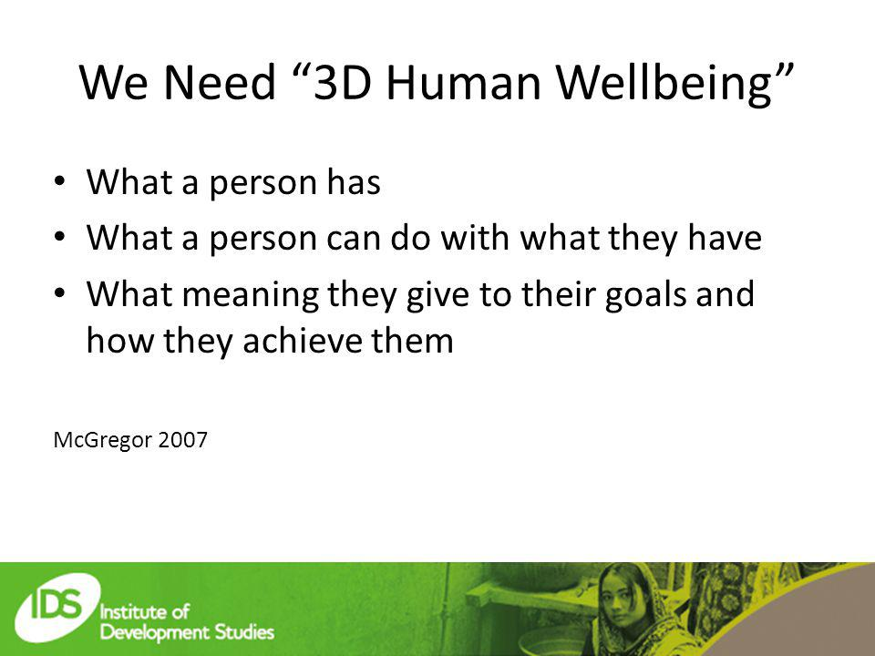 We Need 3D Human Wellbeing What a person has What a person can do with what they have What meaning they give to their goals and how they achieve them McGregor 2007