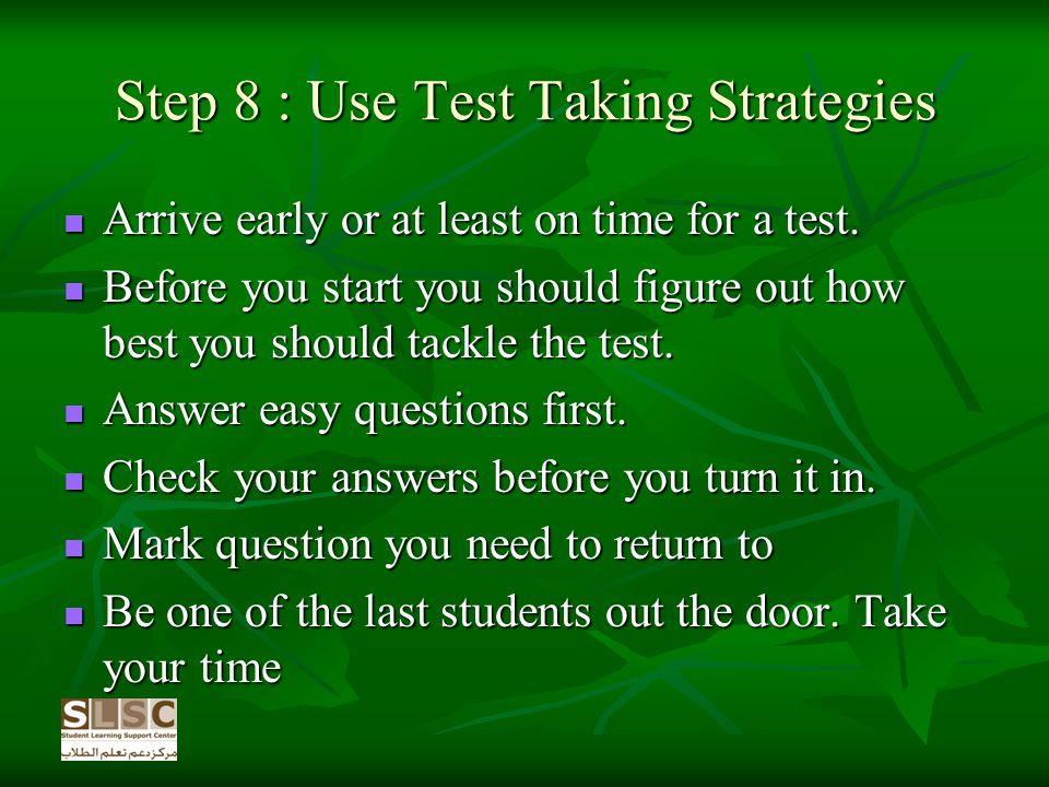 Step 8 : Use Test Taking Strategies Arrive early or at least on time for a test.