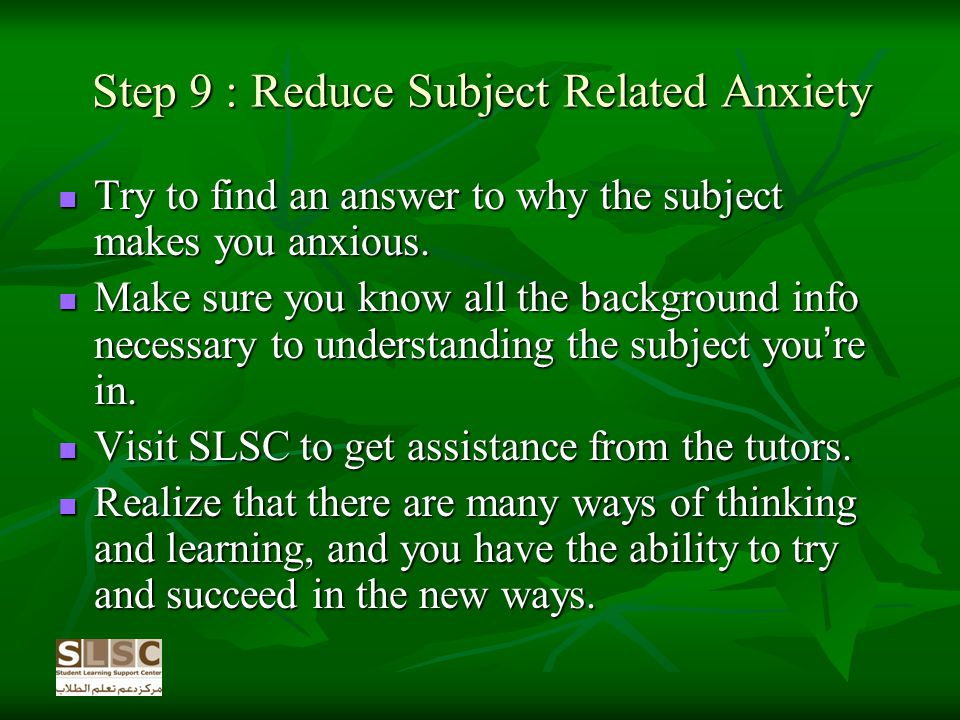 Step 9 : Reduce Subject Related Anxiety Try to find an answer to why the subject makes you anxious.
