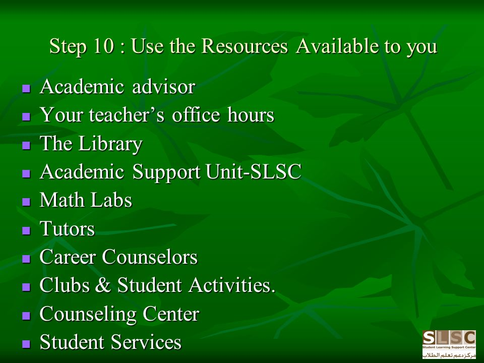 Step 10 : Use the Resources Available to you Academic advisor Academic advisor Your teachers office hours Your teachers office hours The Library The Library Academic Support Unit-SLSC Academic Support Unit-SLSC Math Labs Math Labs Tutors Tutors Career Counselors Career Counselors Clubs & Student Activities.