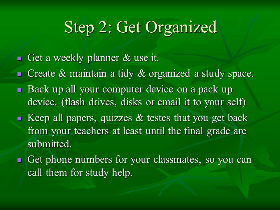 Step 2: Get Organized Get a weekly planner & use it.