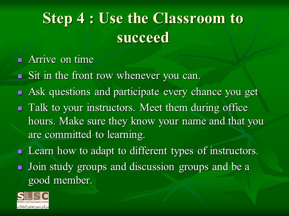 Step 4 : Use the Classroom to succeed Arrive on time Arrive on time Sit in the front row whenever you can.