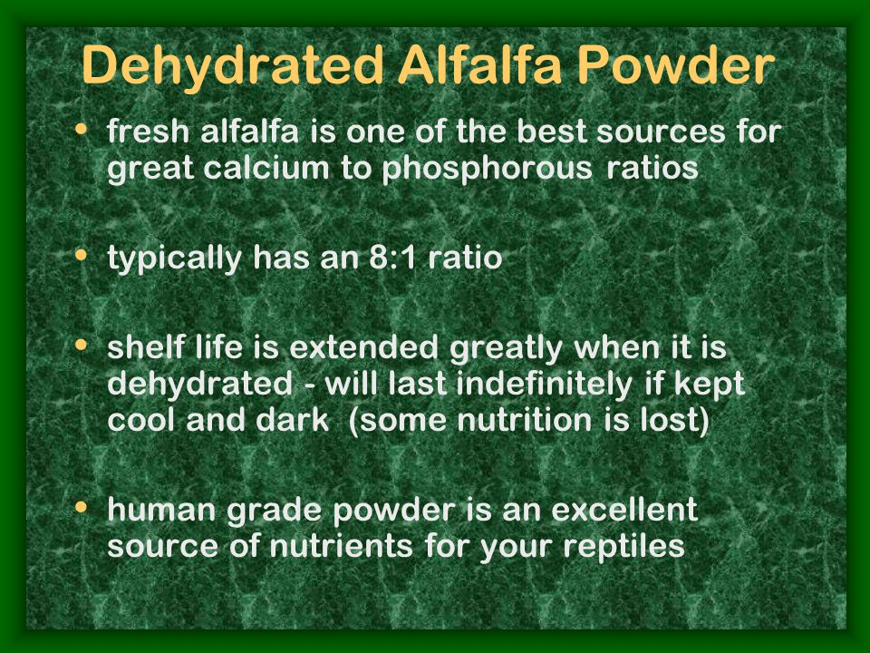 Dehydrated Alfalfa Powder fresh alfalfa is one of the best sources for great calcium to phosphorous ratios typically has an 8:1 ratio shelf life is extended greatly when it is dehydrated - will last indefinitely if kept cool and dark (some nutrition is lost) human grade powder is an excellent source of nutrients for your reptiles