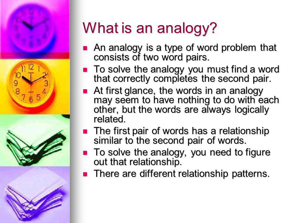 What is an analogy. An analogy is a type of word problem that consists of two word pairs.