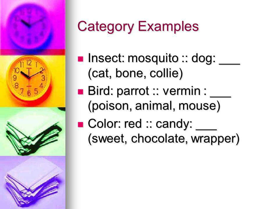 Category Examples Insect: mosquito :: dog: ___ (cat, bone, collie) Insect: mosquito :: dog: ___ (cat, bone, collie) Bird: parrot :: vermin : ___ (poison, animal, mouse) Bird: parrot :: vermin : ___ (poison, animal, mouse) Color: red :: candy: ___ (sweet, chocolate, wrapper) Color: red :: candy: ___ (sweet, chocolate, wrapper)