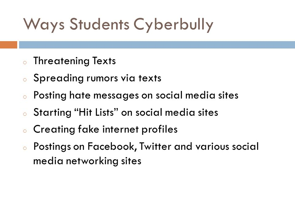 Ways Students Cyberbully o Threatening Texts o Spreading rumors via texts o Posting hate messages on social media sites o Starting Hit Lists on social