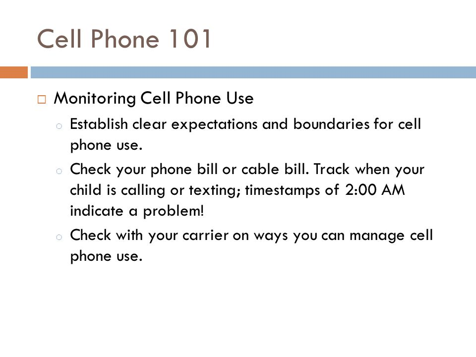 Cell Phone 101 Monitoring Cell Phone Use o Establish clear expectations and boundaries for cell phone use. o Check your phone bill or cable bill. Trac