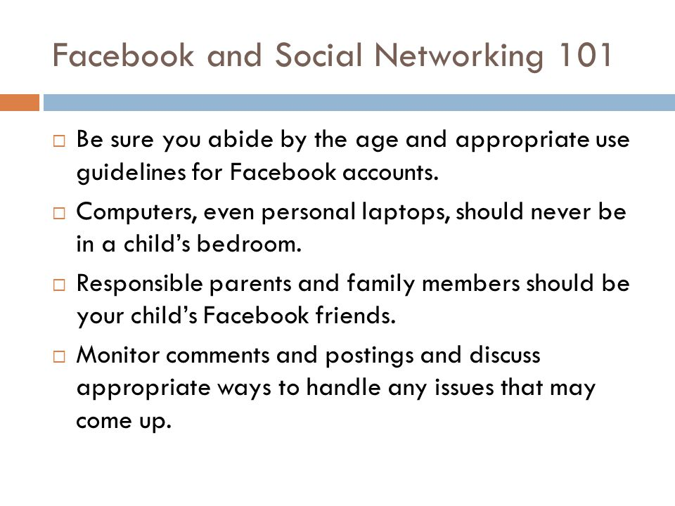 Facebook and Social Networking 101 Be sure you abide by the age and appropriate use guidelines for Facebook accounts. Computers, even personal laptops