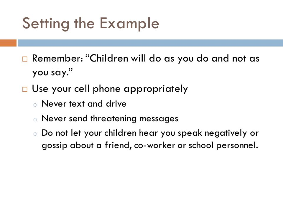 Setting the Example Remember: Children will do as you do and not as you say. Use your cell phone appropriately o Never text and drive o Never send thr