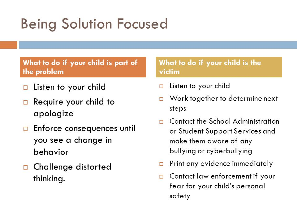 Being Solution Focused Listen to your child Require your child to apologize Enforce consequences until you see a change in behavior Challenge distorte