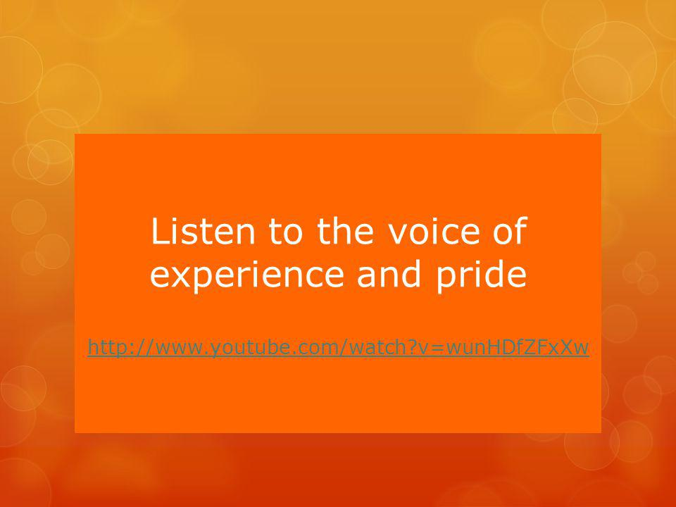 Listen to the voice of experience and pride http://www.youtube.com/watch v=wunHDfZFxXw