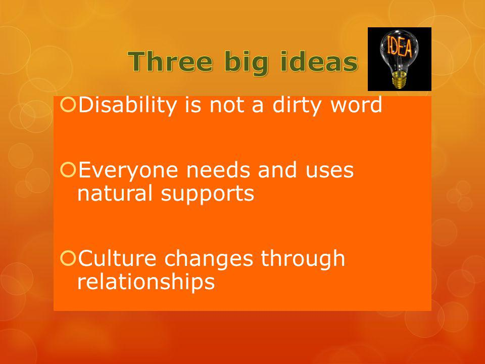 Disability is not a dirty word Everyone needs and uses natural supports Culture changes through relationships