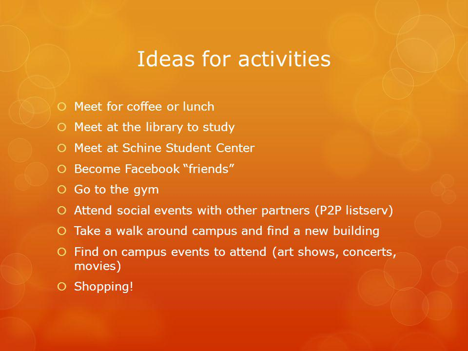 Ideas for activities Meet for coffee or lunch Meet at the library to study Meet at Schine Student Center Become Facebook friends Go to the gym Attend social events with other partners (P2P listserv) Take a walk around campus and find a new building Find on campus events to attend (art shows, concerts, movies) Shopping!