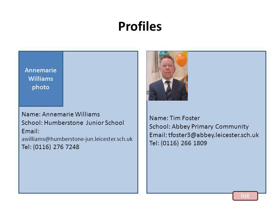 Profiles Name: Annemarie Williams School: Humberstone Junior School Email: awilliams@humberstone-jun.leicester.sch.uk Tel: (0116) 276 7248 Annemarie Williams photo Name: Tim Foster School: Abbey Primary Community Email: tfoster3@abbey.leicester.sch.uk Tel: (0116) 266 1809 list