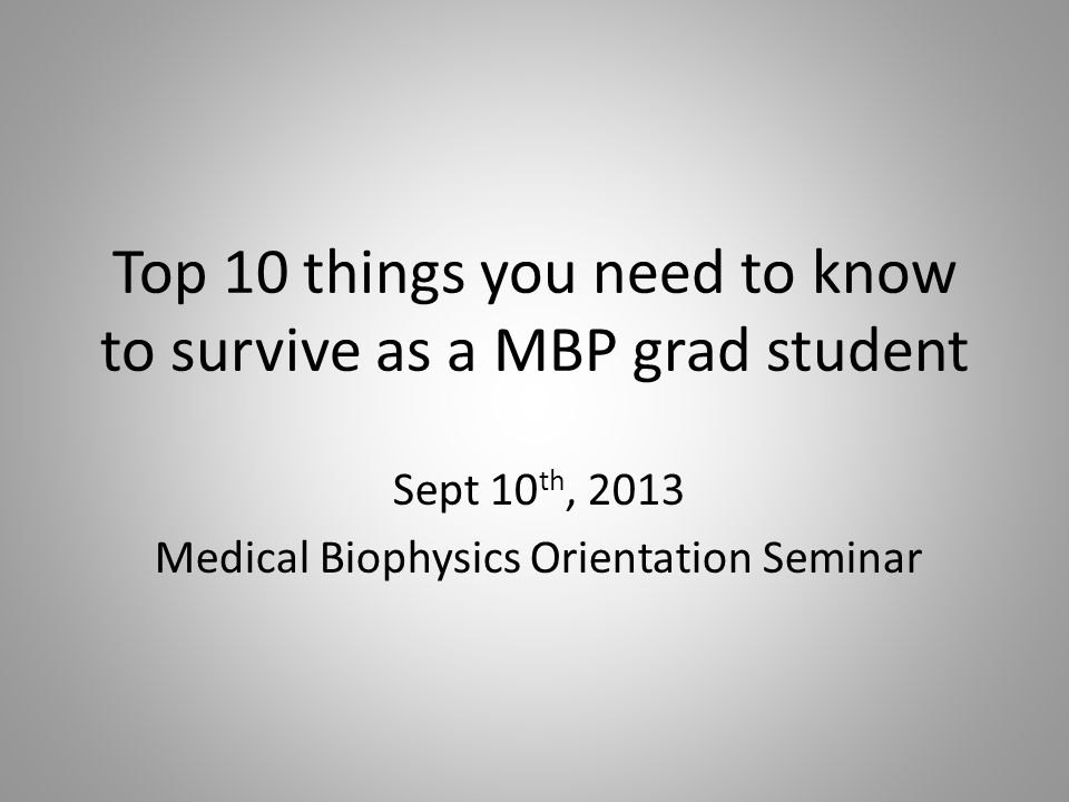 Top 10 things you need to know to survive as a MBP grad student Sept 10 th, 2013 Medical Biophysics Orientation Seminar