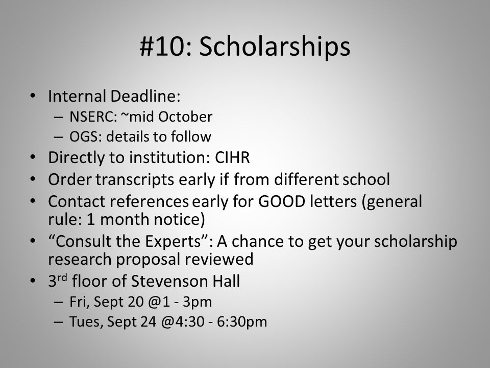 #10: Scholarships Internal Deadline: – NSERC: ~mid October – OGS: details to follow Directly to institution: CIHR Order transcripts early if from diff