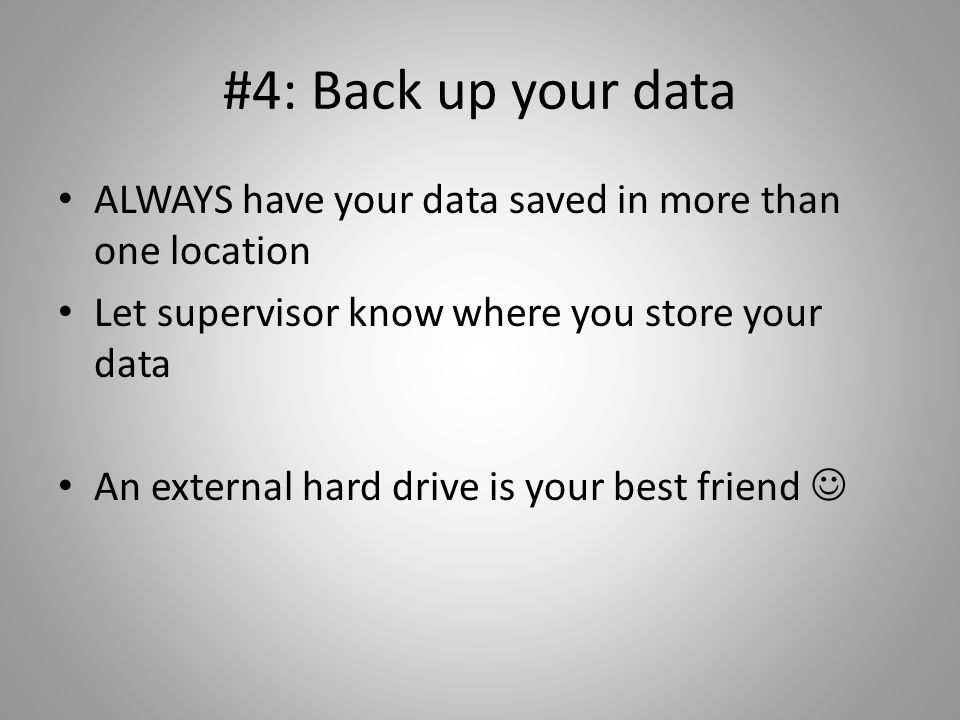 #4: Back up your data ALWAYS have your data saved in more than one location Let supervisor know where you store your data An external hard drive is yo