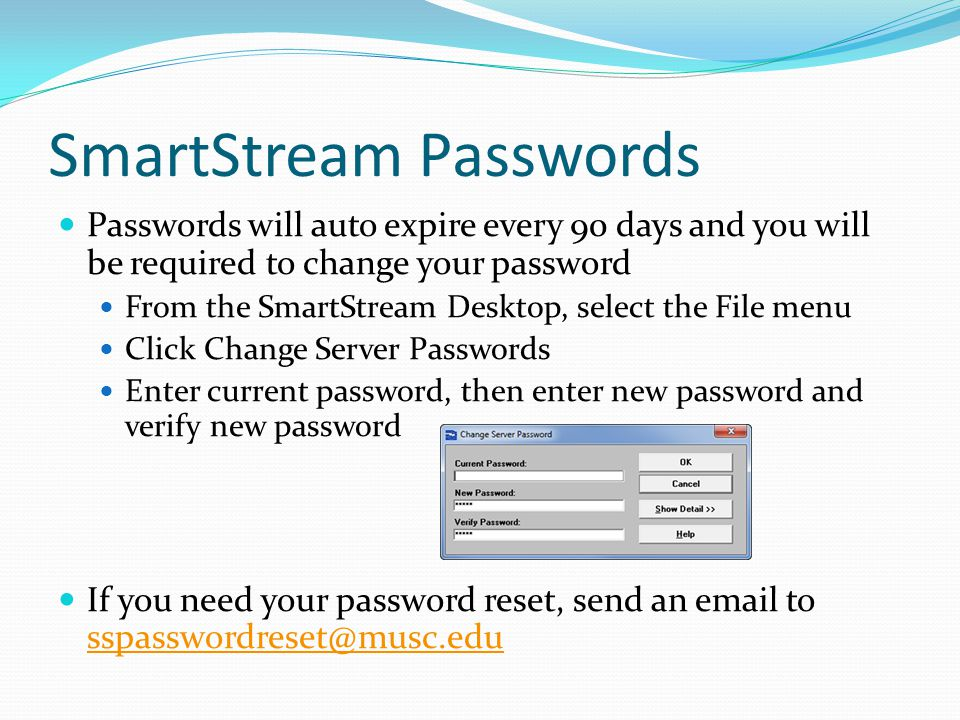 SmartStream Passwords Passwords will auto expire every 90 days and you will be required to change your password From the SmartStream Desktop, select the File menu Click Change Server Passwords Enter current password, then enter new password and verify new password If you need your password reset, send an email to sspasswordreset@musc.edu sspasswordreset@musc.edu