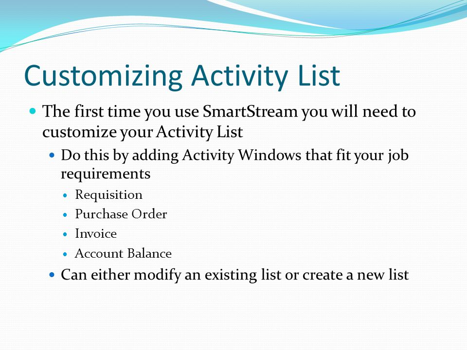 Customizing Activity List The first time you use SmartStream you will need to customize your Activity List Do this by adding Activity Windows that fit your job requirements Requisition Purchase Order Invoice Account Balance Can either modify an existing list or create a new list