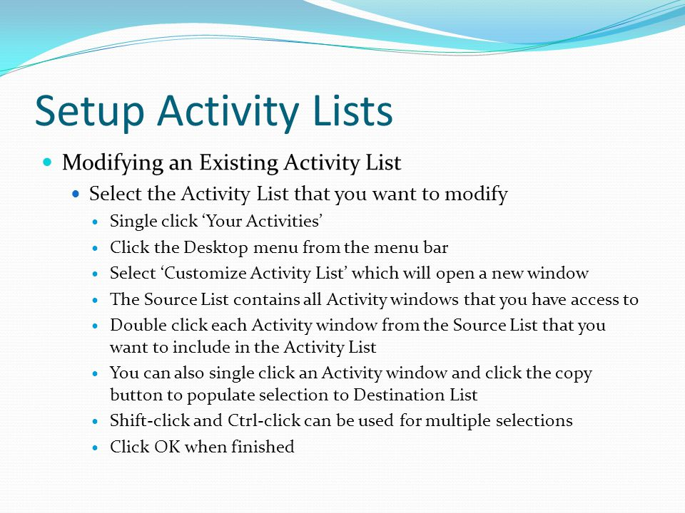 Setup Activity Lists Modifying an Existing Activity List Select the Activity List that you want to modify Single click Your Activities Click the Desktop menu from the menu bar Select Customize Activity List which will open a new window The Source List contains all Activity windows that you have access to Double click each Activity window from the Source List that you want to include in the Activity List You can also single click an Activity window and click the copy button to populate selection to Destination List Shift-click and Ctrl-click can be used for multiple selections Click OK when finished