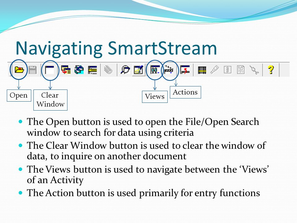 Navigating SmartStream The Open button is used to open the File/Open Search window to search for data using criteria The Clear Window button is used to clear the window of data, to inquire on another document The Views button is used to navigate between the Views of an Activity The Action button is used primarily for entry functions OpenClear Window Views Actions